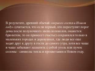 В результате, древний обычай «первого гостя в Новом году» (считается, что ес