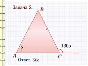 Задача 5. Ответ: 130о 50о ? А В С