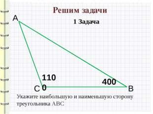 Решим задачи 1100 400 А С В Укажите наибольшую и наименьшую сторону треугольн