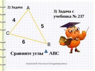 4 5 6 Сравните углы АВС А В С 3) Задача с учебника № 237 2) Задача Ушаковой Н