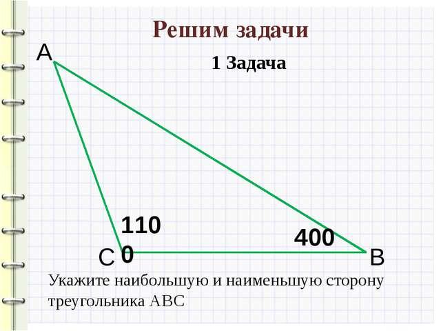 Решим задачи 1100 400 А С В Укажите наибольшую и наименьшую сторону треугольн...