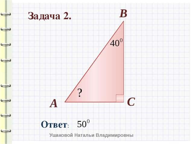 Задача 2. А В С ? Ушаковой Натальи Владимировны Ответ: