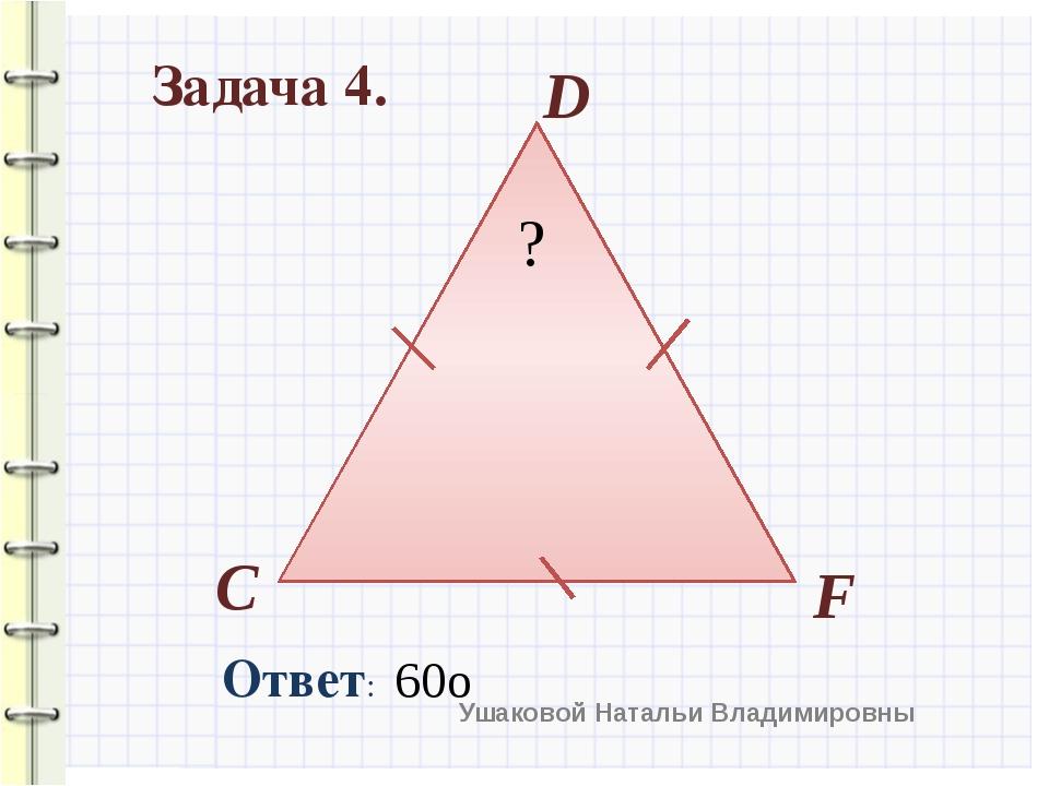 Задача 4. C D F Ответ: ? 60о Ушаковой Натальи Владимировны