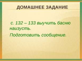 ДОМАШНЕЕ ЗАДАНИЕ с. 132 – 133 выучить басню наизусть. Подготовить сообщение.