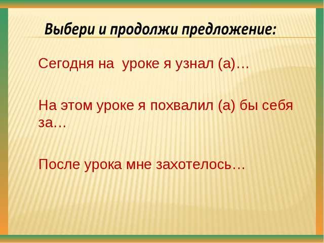 Сегодня на уроке я узнал (а)… На этом уроке я похвалил (а) бы себя за… После...