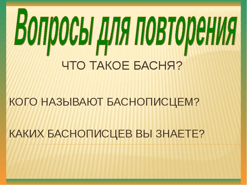 ЧТО ТАКОЕ БАСНЯ? КОГО НАЗЫВАЮТ БАСНОПИСЦЕМ? КАКИХ БАСНОПИСЦЕВ ВЫ ЗНАЕТЕ?