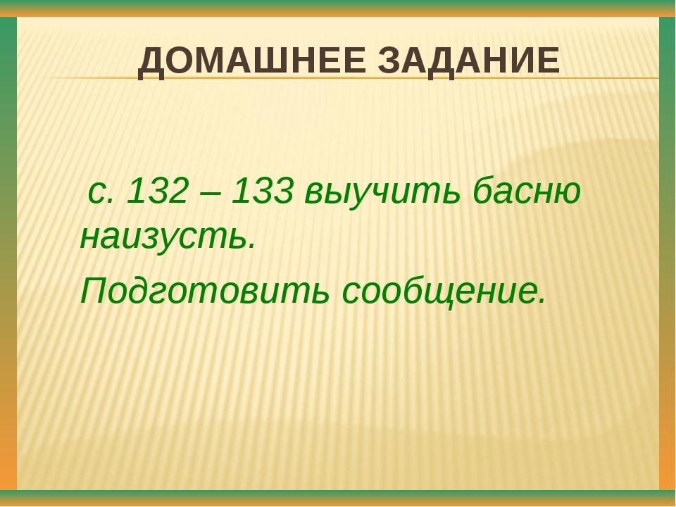 ДОМАШНЕЕ ЗАДАНИЕ с. 132 – 133 выучить басню наизусть. Подготовить сообщение....