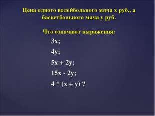 3х; 4у; 5х + 2у; 15х - 2у; 4 * (х + у) ? Цена одного волейбольного мяча х руб