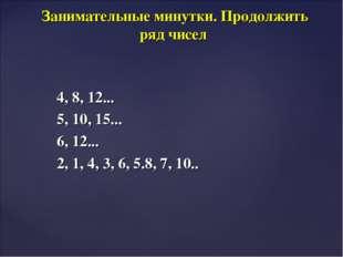 4, 8, 12... 5, 10, 15... 6, 12... 2, 1, 4, 3, 6, 5.8, 7, 10.. Занимательные м