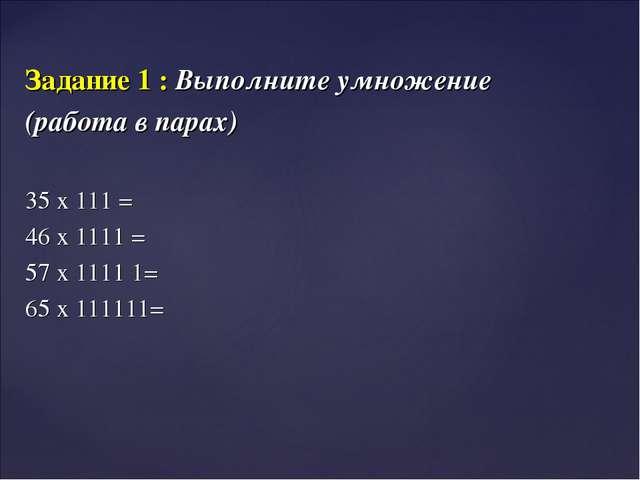 Задание 1 : Выполните умножение (работа в парах) 35 х 111 = 46 х 1111 = 57 х...