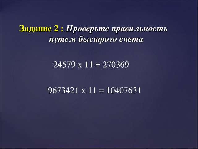 Задание 2 : Проверьте правильность путем быстрого счета 24579 х 11 = 270369 9...