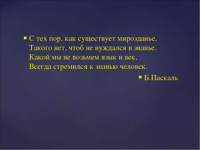 С тех пор, как существует мирозданье, Такого нет, чтоб не нуждался в знанье....