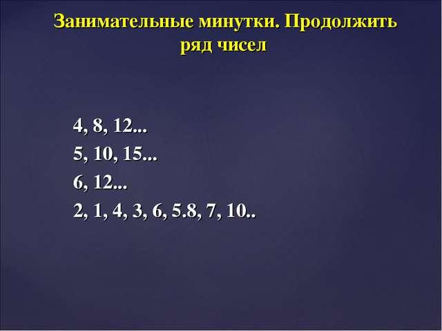 4, 8, 12... 5, 10, 15... 6, 12... 2, 1, 4, 3, 6, 5.8, 7, 10.. Занимательные м...