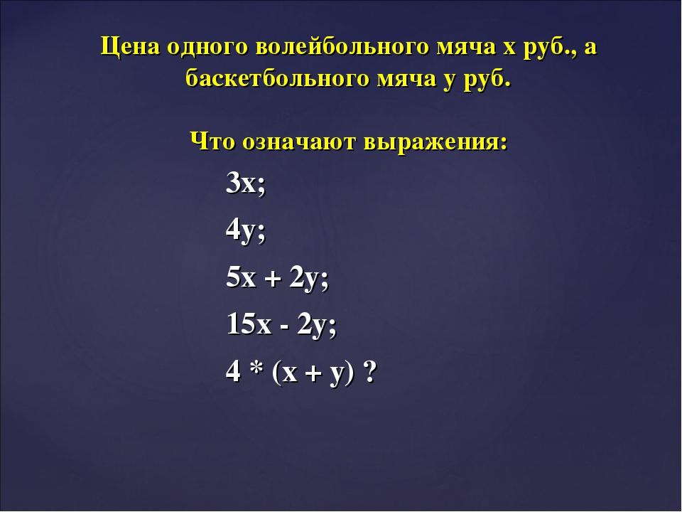 3х; 4у; 5х + 2у; 15х - 2у; 4 * (х + у) ? Цена одного волейбольного мяча х руб...