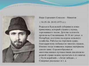 Иван Сергеевич Соколов – Микитов ( 30.05.18- 20.02.1975 г.г.) Родился в Калуж