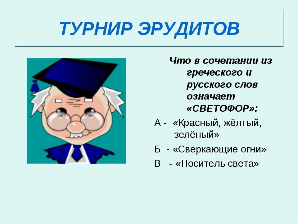 ТУРНИР ЭРУДИТОВ Что в сочетании из греческого и русского слов означает «СВЕТО...