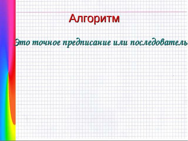 Алгоритм Это точное предписание или последовательность действий, обеспечивающ...