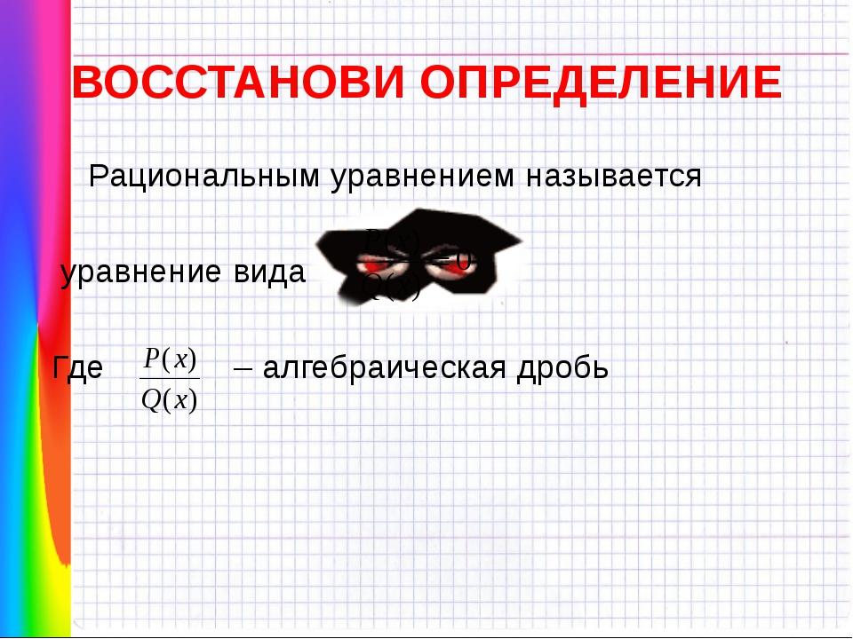 ВОССТАНОВИ ОПРЕДЕЛЕНИЕ Рациональным уравнением называется уравнение вида Где...