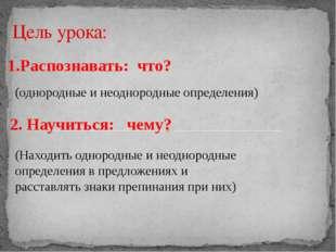 1.Распознавать: что? Цель урока: (однородные и неоднородные определения) 2. Н