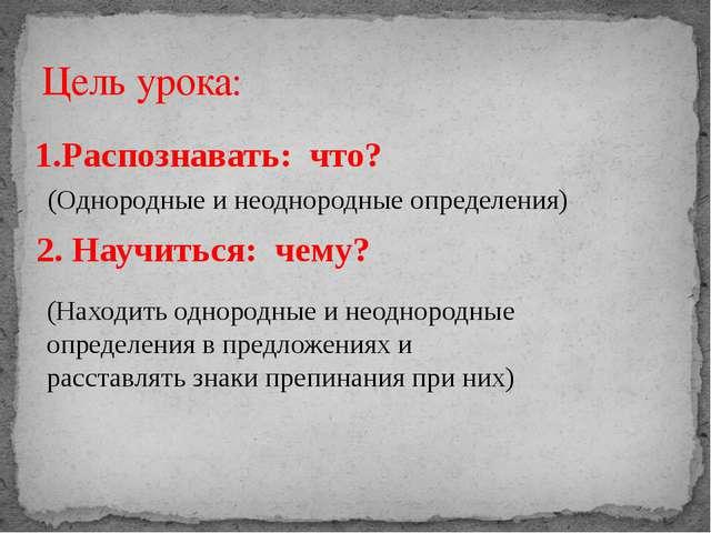 Цель урока: 1.Распознавать: что? (Однородные и неоднородные определения) 2. Н...
