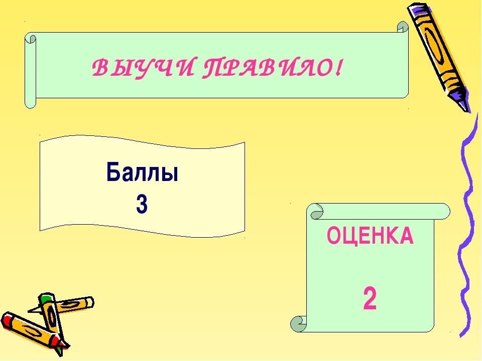 Баллы 3 ОЦЕНКА 2 ВЫУЧИ ПРАВИЛО!