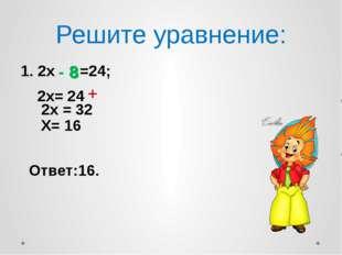 Решите уравнение: 2х =24; 2х= 24 Ответ:16. 8 2х = 32 Х= 16 - 8 +
