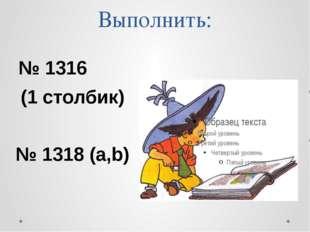 Выполнить: № 1316 (1 столбик) № 1318 (а,b)