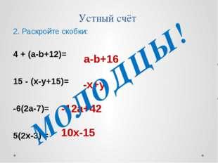 Устный счёт 2. Раскройте скобки: 4 + (a-b+12)= 15 - (x-y+15)= -6(2a-7)= 5(2x-