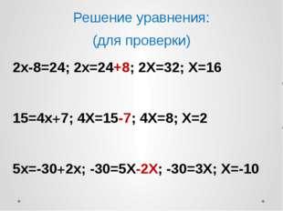 Решение уравнения: (для проверки) 2х-8=24; 2х=24+8; 2Х=32; Х=16 15=4х+7; 4Х=1