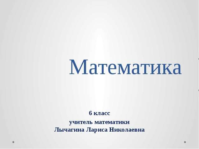 Математика 6 класс учитель математики Лычагина Лариса Николаевна