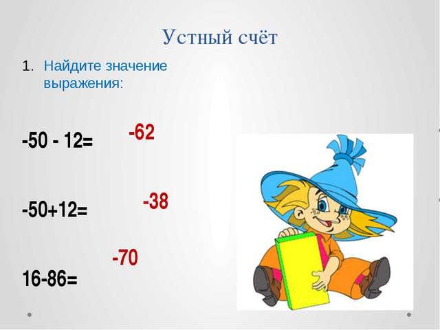 Устный счёт -38 Найдите значение выражения: -50 - 12= -50+12= 16-86= -62 -70
