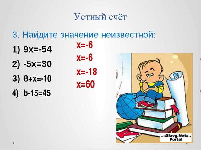 Устный счёт 3. Найдите значение неизвестной: 9х=-54 -5х=30 8+х=-10 b-15=45 х=...