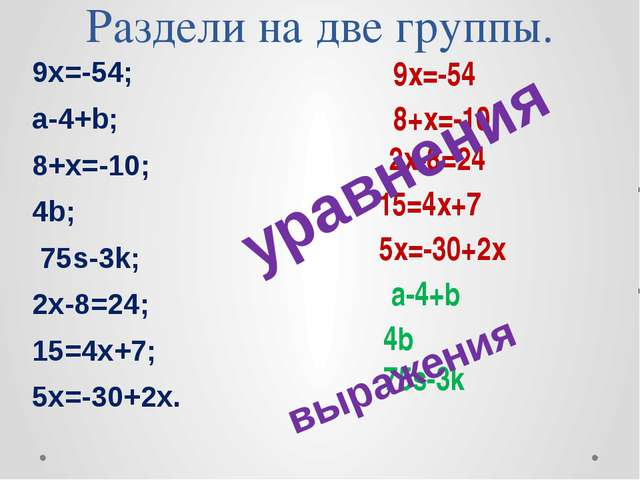 Раздели на две группы. 9х=-54; a-4+b; 8+х=-10; 4b; 75s-3k; 2х-8=24; 15=4х+7;...