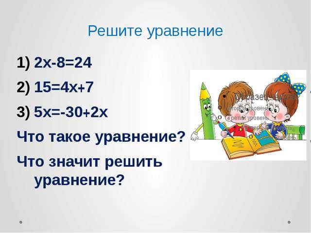 Решите уравнение 2х-8=24 15=4х+7 5х=-30+2х Что такое уравнение? Что значит ре...