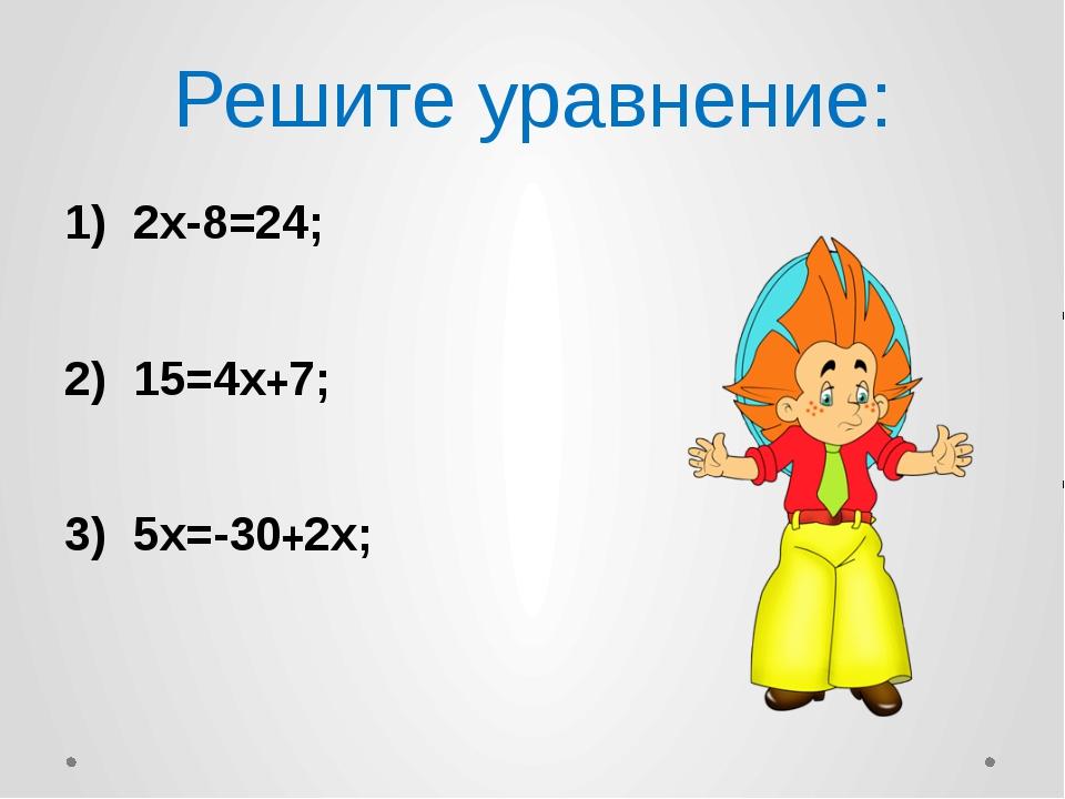 Решите уравнение: 1) 2х-8=24; 2) 15=4х+7; 3) 5х=-30+2х;