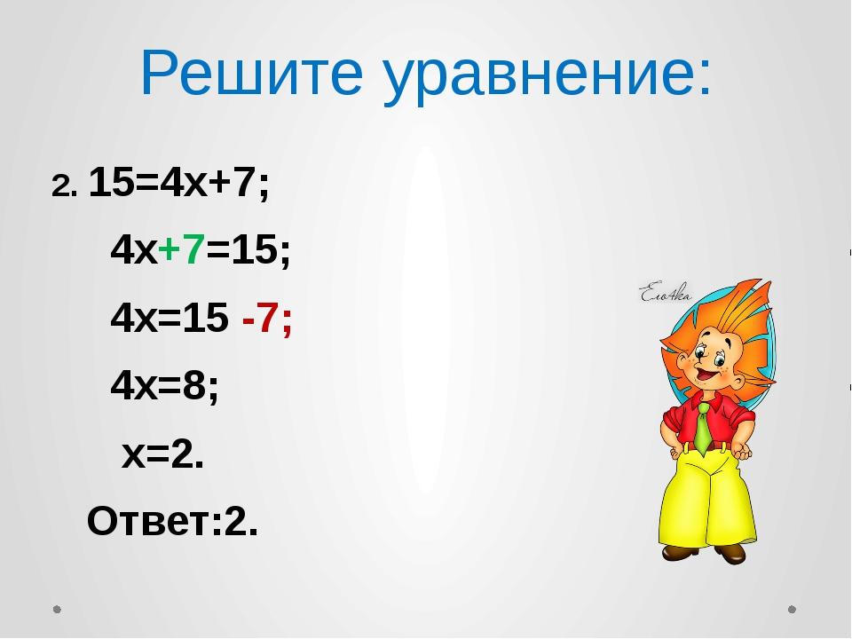Решите уравнение: 2. 15=4х+7; 4х+7=15; 4х=15 -7; 4х=8; х=2. Ответ:2.
