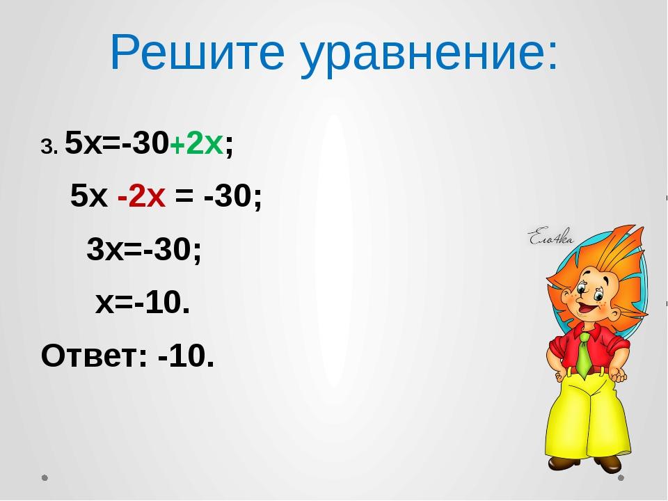 Решите уравнение: 3. 5х=-30+2х; 5х -2х = -30; 3х=-30; х=-10. Ответ: -10.