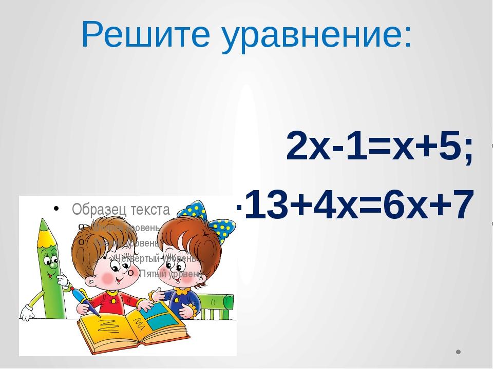 Решите уравнение: 2х-1=х+5; -13+4х=6х+7