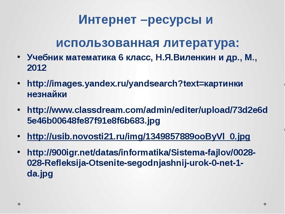 Интернет –ресурсы и использованная литература: Учебник математика 6 класс, Н....