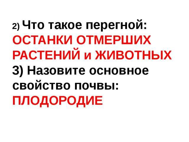 2) Что такое перегной: ОСТАНКИ ОТМЕРШИХ РАСТЕНИЙ и ЖИВОТНЫХ 3) Назовите осно...