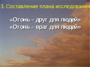 «Огонь – друг для людей» «Огонь – враг для людей» 3. Составление плана иссле