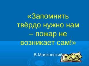 «Запомнить твёрдо нужно нам – пожар не возникает сам!» В.Маяковский