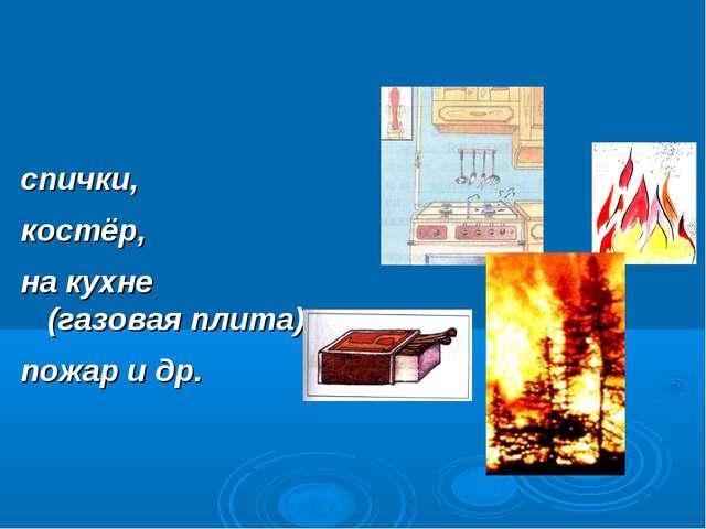 спички, костёр, на кухне (газовая плита), пожар и др.