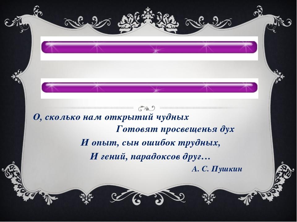 О, сколько нам открытий чудных Готовят просвещенья дух И опыт, сын ошибок тр...