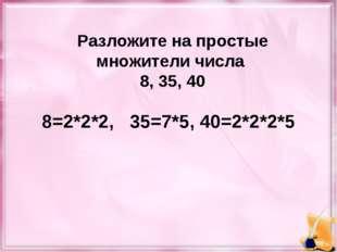 Разложите на простые множители числа 8, 35, 40 8=2*2*2, 35=7*5, 40=2*2*2*5