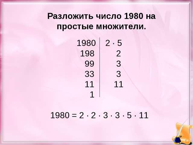 1980 2 · 5 198 2 993 333 1111 1  1980 = 2 · 2 · 3 · 3 · 5 · 11 Раз...