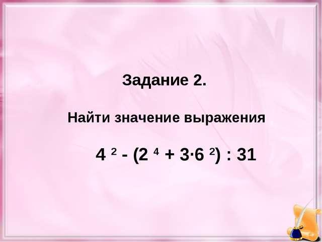 Задание 2. Найти значение выражения 4 2 - (2 4 + 3·6 2) : 31