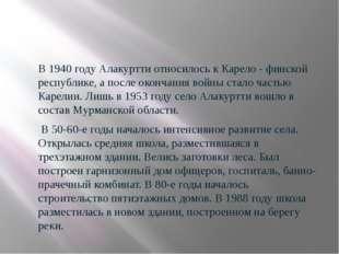 В 1940 году Алакуртти относилось к Карело - финской республике, а после окон