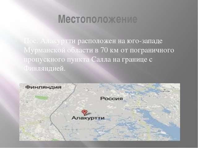 Местоположение Пос. Алакуртти расположен на юго-западе Мурманской области в 7...