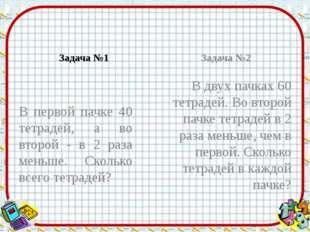 Задача №1 В первой пачке 40 тетрадей, а во второй - в 2 раза меньше. Сколько